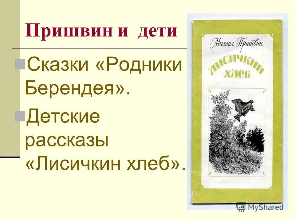 Пришвин и дети Сказки «Родники Берендея». Детские рассказы «Лисичкин хлеб».