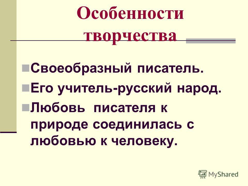 Особенности творчества Своеобразный писатель. Его учитель-русский народ. Любовь писателя к природе соединилась с любовью к человеку.