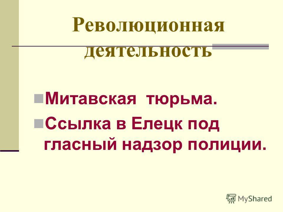 Революционная деятельность Митавская тюрьма. Ссылка в Елецк под гласный надзор полиции.