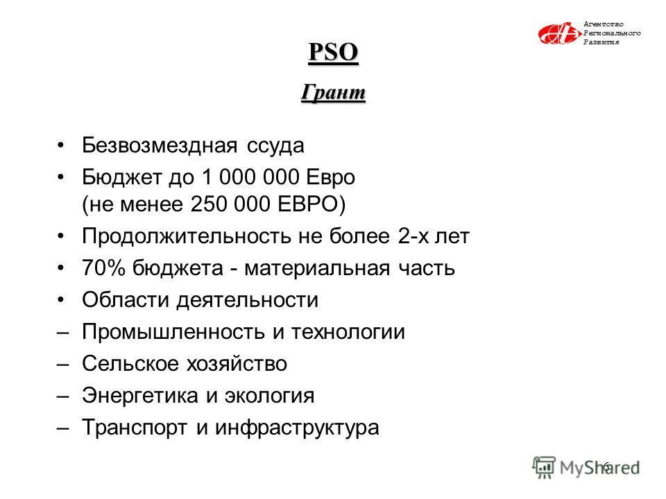 6 PSO Грант Безвозмездная ссуда Бюджет до 1 000 000 Евро (не менее 250 000 ЕВРО) Продолжительность не более 2-х лет 70% бюджета - материальная часть Области деятельности –Промышленность и технологии –Сельское хозяйство –Энергетика и экология –Транспо