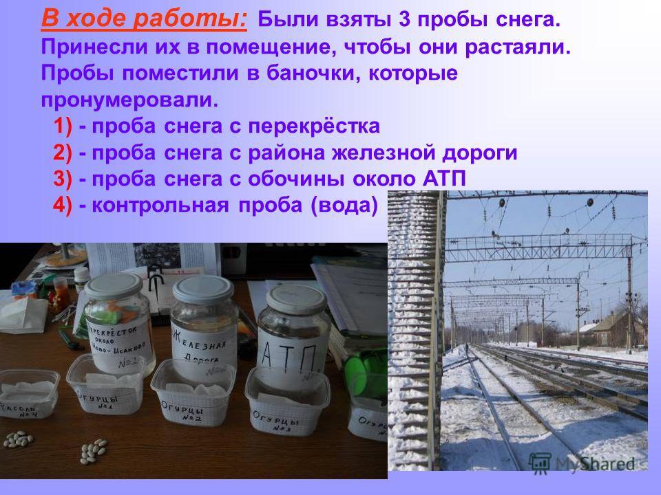 В ходе работы: Были взяты 3 пробы снега. Принесли их в помещение, чтобы они растаяли. Пробы поместили в баночки, которые пронумеровали. 1) - проба снега с перекрёстка 2) - проба снега с района железной дороги 3) - проба снега с обочины около АТП 4) -