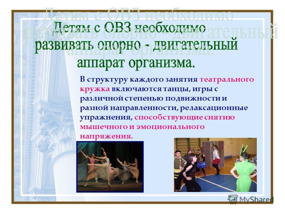В структуру каждого занятия театрального кружка включаются танцы, игры с различной степенью подвижности и разной направленности, релаксационные упражнения, способствующие снятию мышечного и эмоционального напряжения.