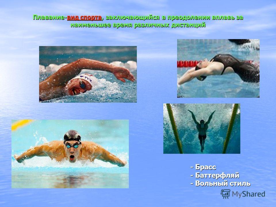 Плавание-вид спорта, заключающийся в преодолении вплавь за наименьшее время различных дистанций вид спортавид спорта - Брасс - Брасс - Баттерфляй - Баттерфляй - Вольный стиль - Вольный стиль