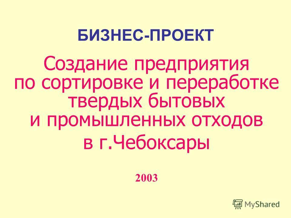 БИЗНЕС-ПРОЕКТ Создание предприятия по сортировке и переработке твердых бытовых и промышленных отходов в г.Чебоксары 2003