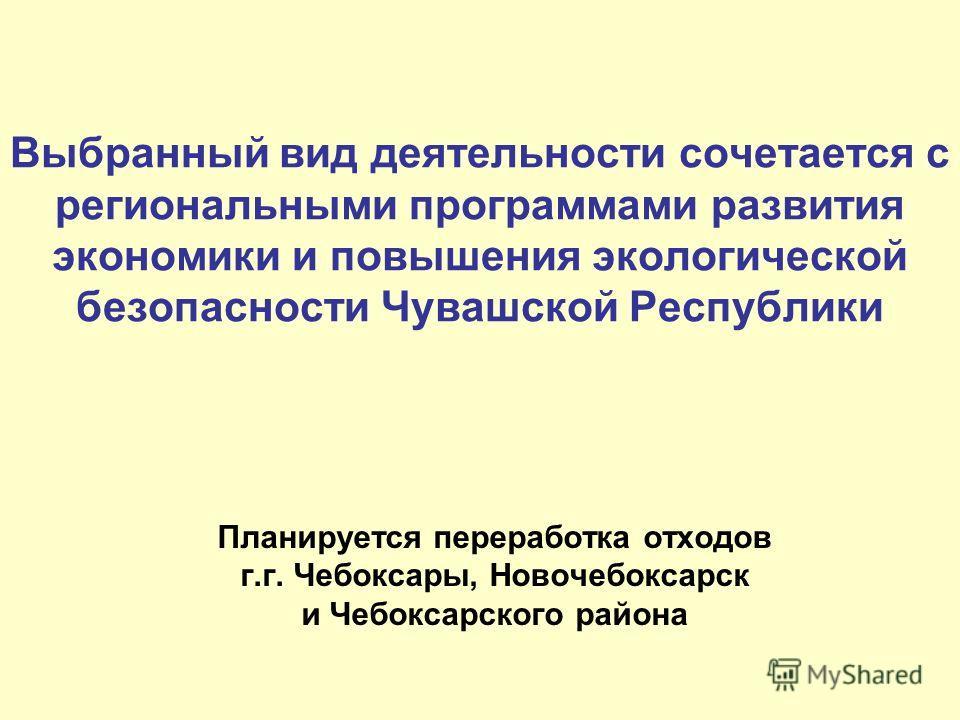 Выбранный вид деятельности сочетается с региональными программами развития экономики и повышения экологической безопасности Чувашской Республики Планируется переработка отходов г.г. Чебоксары, Новочебоксарск и Чебоксарского района