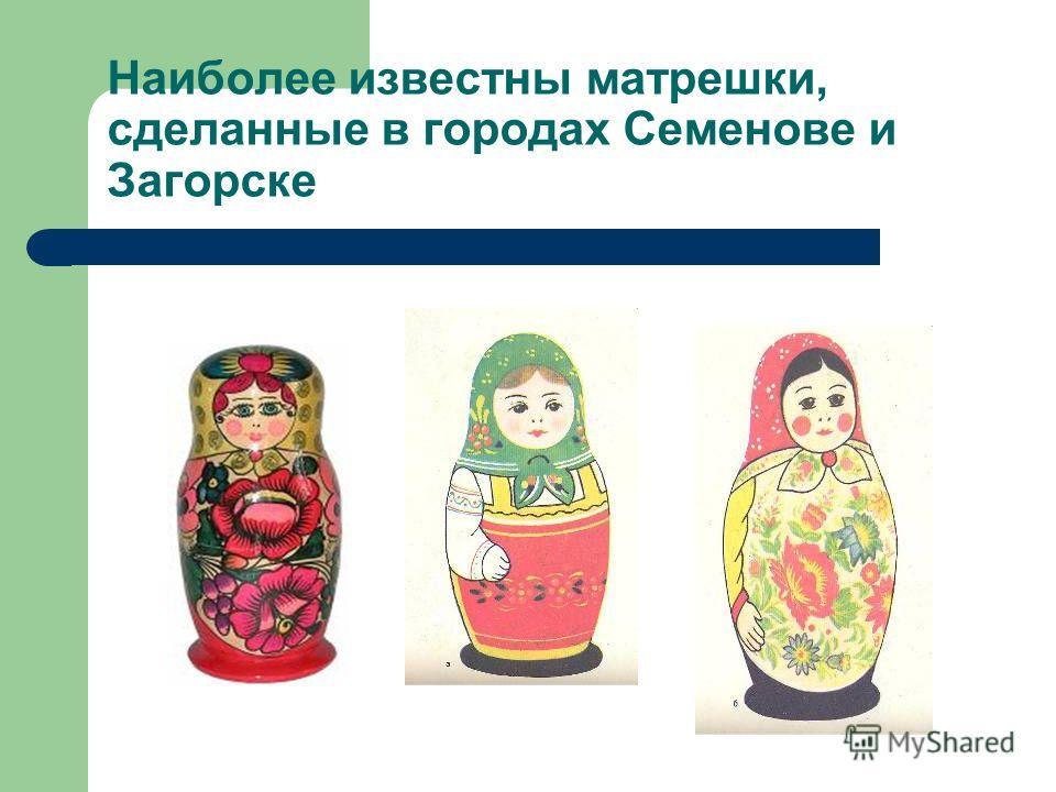 Наиболее известны матрешки, сделанные в городах Семенове и Загорске