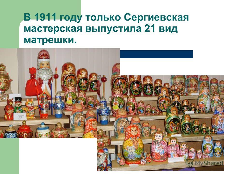 В 1911 году только Сергиевская мастерская выпустила 21 вид матрешки.