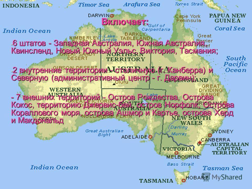 Включает: - 6 штатов - Западная Австралия, Южная Австралия, Квинсленд, Новый Южный Уэльс, Виктория, Тасмания; - 2 внутренние территории - столичную (г. Канберра) и Северную (административный центр - г. Дарвин); - 7 внешних территорий - Остров Рождест