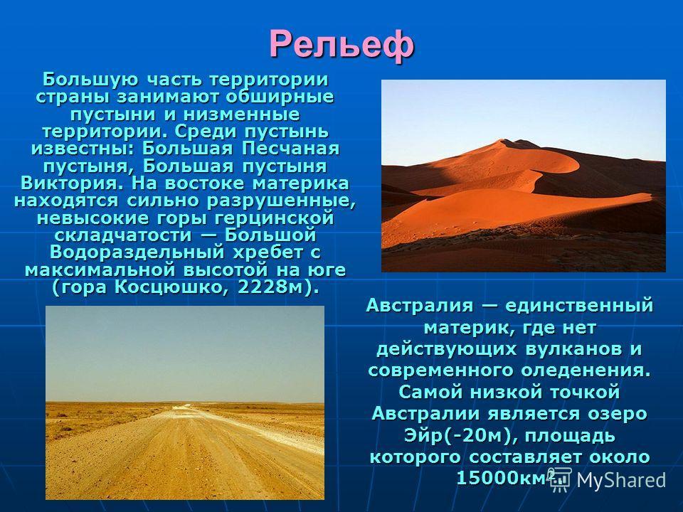 Большую часть территории страны занимают обширные пустыни и низменные территории. Среди пустынь известны: Большая Песчаная пустыня, Большая пустыня Виктория. На востоке материка находятся сильно разрушенные, невысокие горы герцинской складчатости Бол