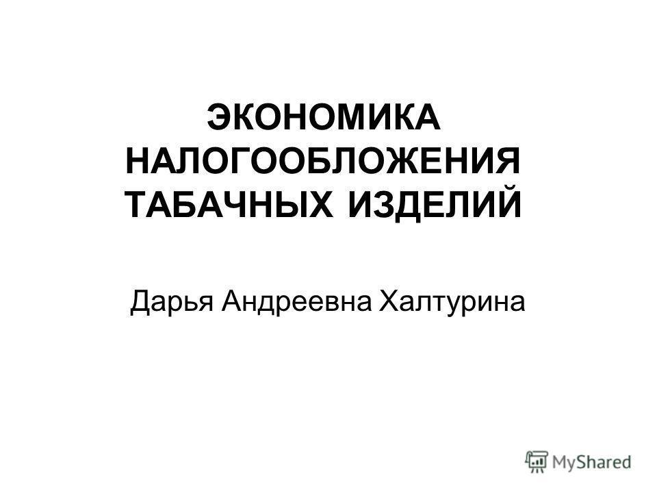 ЭКОНОМИКА НАЛОГООБЛОЖЕНИЯ ТАБАЧНЫХ ИЗДЕЛИЙ Дарья Андреевна Халтурина