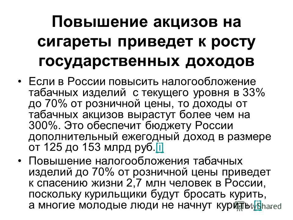 Повышение акцизов на сигареты приведет к росту государственных доходов Если в России повысить налогообложение табачных изделий с текущего уровня в 33% до 70% от розничной цены, то доходы от табачных акцизов вырастут более чем на 300%. Это обеспечит б
