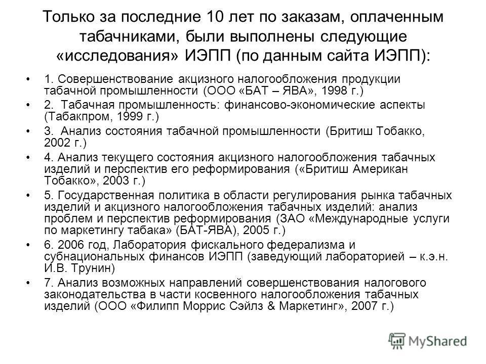 Только за последние 10 лет по заказам, оплаченным табачниками, были выполнены следующие «исследования» ИЭПП (по данным сайта ИЭПП): 1. Совершенствование акцизного налогообложения продукции табачной промышленности (ООО «БАТ – ЯВА», 1998 г.) 2. Табачна