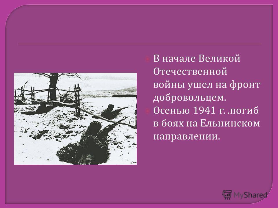 В начале Великой Отечественной войны ушел на фронт добровольцем. Осенью 1941 г..погиб в боях на Ельнинском направлении.