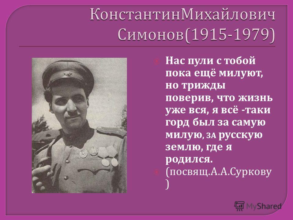 Нас пули с тобой пока ещё милуют, но трижды поверив, что жизнь уже вся, я всё -таки горд был за самую милую, ЗА русскую землю, где я родился. (посвящ.А.А.Суркову )
