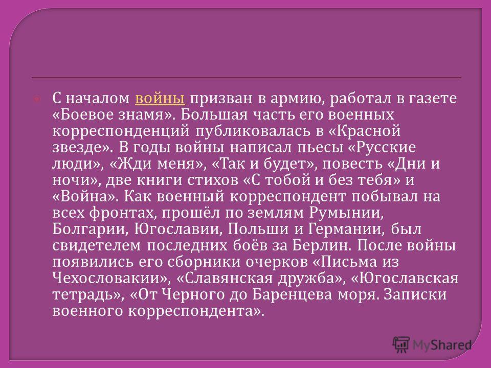 С началом войны призван в армию, работал в газете « Боевое знамя ». Большая часть его военных корреспонденций публиковалась в « Красной звезде ». В годы войны написал пьесы « Русские люди », « Жди меня », « Так и будет », повесть « Дни и ночи », две