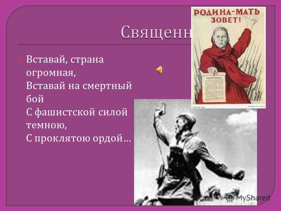 Вставай, страна огромная, Вставай на смертный бой С фашистской силой темною, С проклятою ордой …