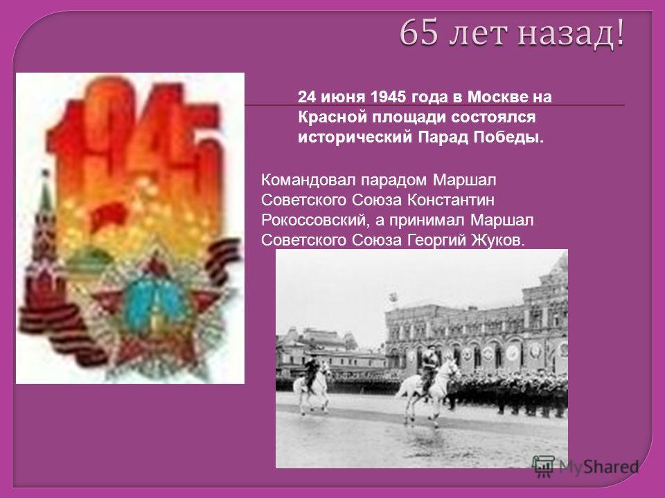 24 июня 1945 года в Москве на Красной площади состоялся исторический Парад Победы. Командовал парадом Маршал Советского Союза Константин Рокоссовский, а принимал Маршал Советского Союза Георгий Жуков.
