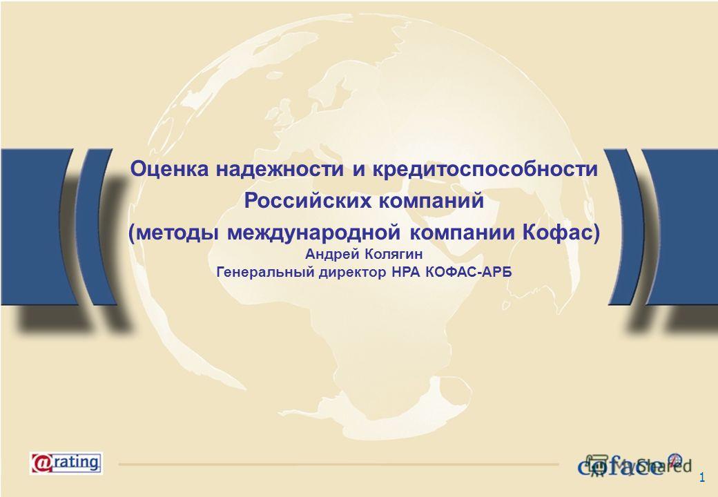 1 Оценка надежности и кредитоспособности Российских компаний (методы международной компании Кофас) Андрей Колягин Генеральный директор НРА КОФАС-АРБ