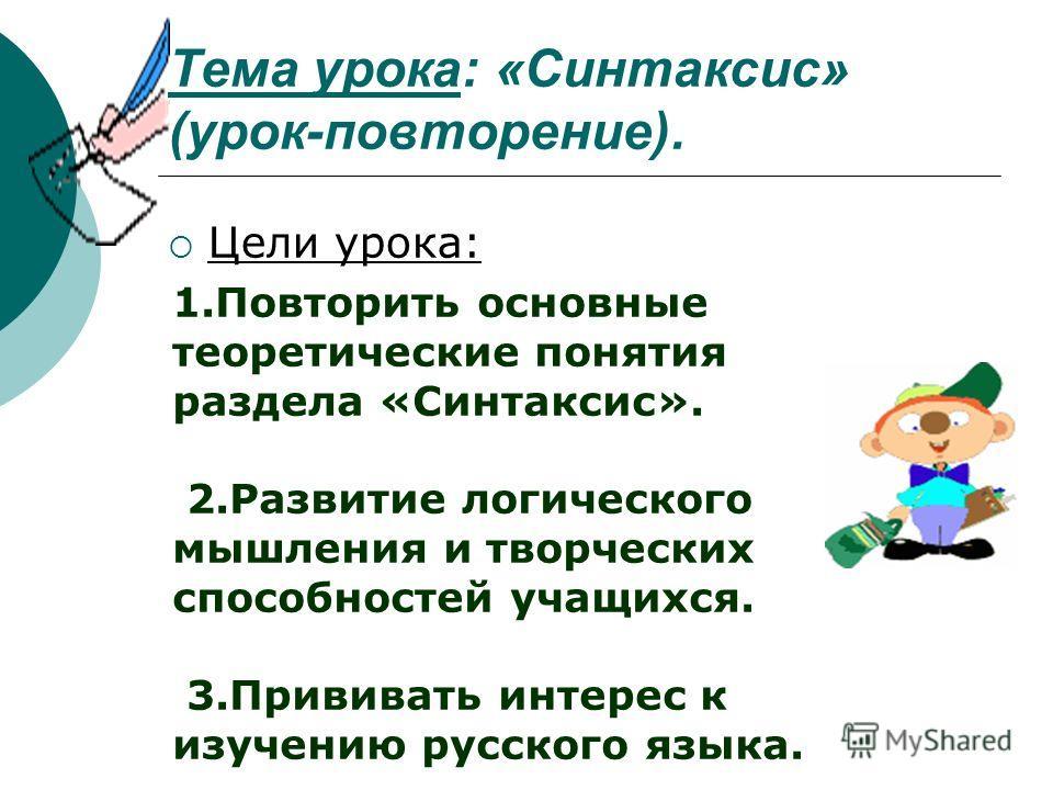 Тема урока: «Синтаксис» (урок-повторение). Цели урока: 1.Повторить основные теоретические понятия раздела «Синтаксис». 2.Развитие логического мышления и творческих способностей учащихся. 3.Прививать интерес к изучению русского языка.