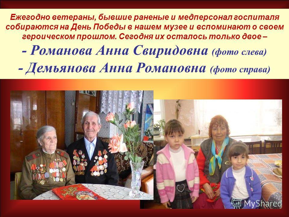 Ежегодно ветераны, бывшие раненые и медперсонал госпиталя собираются на День Победы в нашем музее и вспоминают о своем героическом прошлом. Сегодня их осталось только двое – - Романова Анна Свиридовна (фото слева) - Демьянова Анна Романовна (фото спр