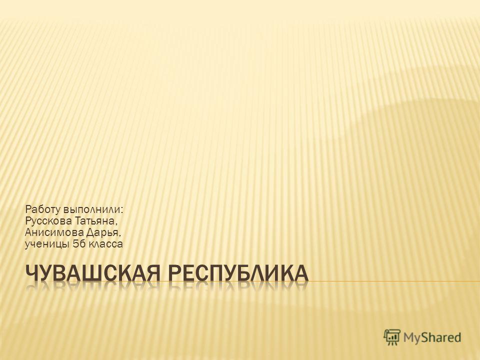 Работу выполнили: Русскова Татьяна, Анисимова Дарья, ученицы 5б класса