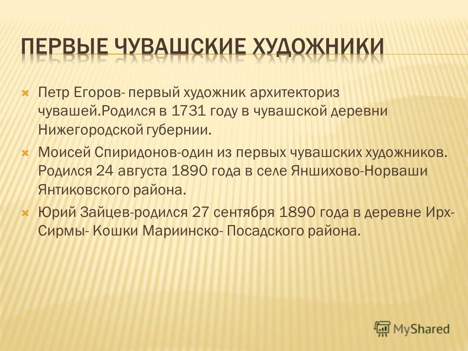 Петр Егоров- первый художник архитекториз чувашей.Родился в 1731 году в чувашской деревни Нижегородской губернии. Моисей Спиридонов-один из первых чувашских художников. Родился 24 августа 1890 года в селе Яншихово-Норваши Янтиковского района. Юрий За