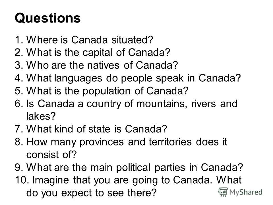 Questions 1. Where is Canada situated? 2. What is the capital of Canada? 3. Who are the natives of Canada? 4. What languages do people speak in Canada? 5. What is the population of Canada? 6. Is Canada a country of mountains, rivers and lakes? 7. Wha