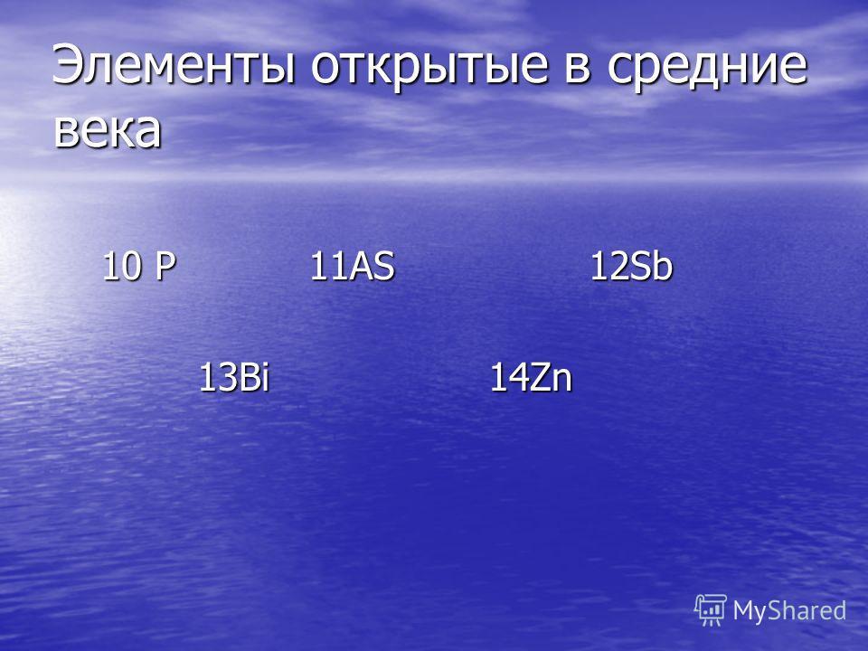 Элементы открытые в средние века 10 P 11AS 12Sb 10 P 11AS 12Sb 13Bi 14Zn 13Bi 14Zn