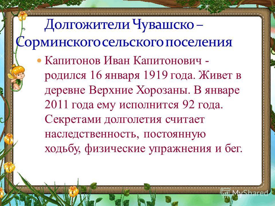 Капитонов Иван Капитонович - родился 16 января 1919 года. Живет в деревне Верхние Хорозаны. В январе 2011 года ему исполнится 92 года. Секретами долголетия считает наследственность, постоянную ходьбу, физические упражнения и бег.