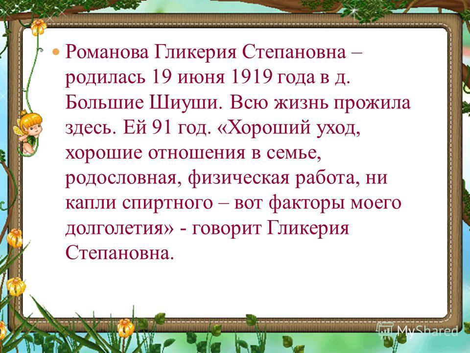 Романова Гликерия Степановна – родилась 19 июня 1919 года в д. Большие Шиуши. Всю жизнь прожила здесь. Ей 91 год. «Хороший уход, хорошие отношения в семье, родословная, физическая работа, ни капли спиртного – вот факторы моего долголетия» - говорит Г