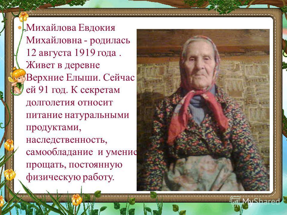 Михайлова Евдокия Михайловна - родилась 12 августа 1919 года. Живет в деревне Верхние Елыши. Сейчас ей 91 год. К секретам долголетия относит питание натуральными продуктами, наследственность, самообладание и умение прощать, постоянную физическую рабо