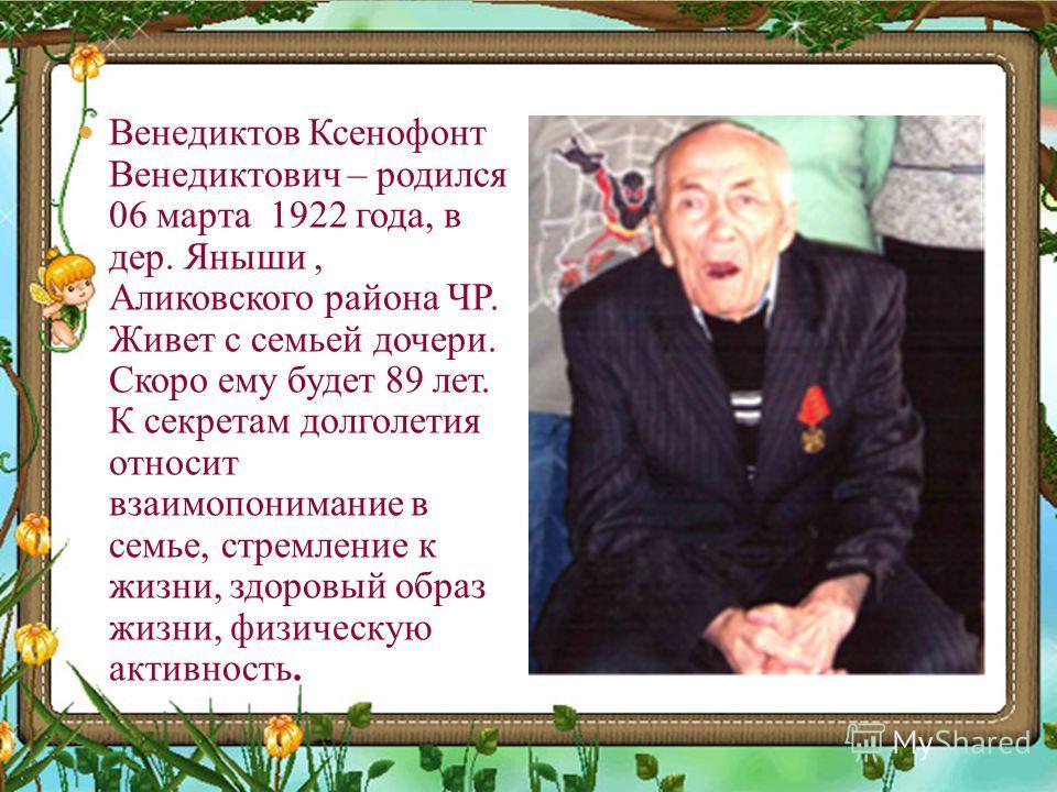 Венедиктов Ксенофонт Венедиктович – родился 06 марта 1922 года, в дер. Яныши, Аликовского района ЧР. Живет с семьей дочери. Скоро ему будет 89 лет. К секретам долголетия относит взаимопонимание в семье, стремление к жизни, здоровый образ жизни, физич