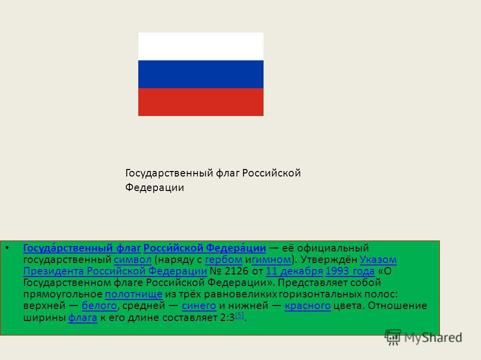 Государственный флаг Российской Федерации Госуда́рственный флаг Росси́йской Федера́ции её официальный государственный символ (наряду с гербом игимном). Утверждён Указом Президента Российской Федерации 2126 от 11 декабря 1993 года «О Государственном ф