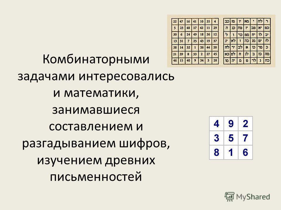 Комбинаторными задачами интересовались и математики, занимавшиеся составлением и разгадыванием шифров, изучением древних письменностей