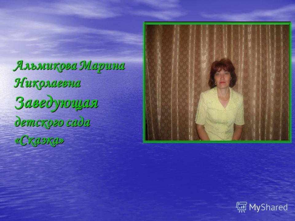Альмикова Марина Николаевна Заведующая детского сада «Сказка»