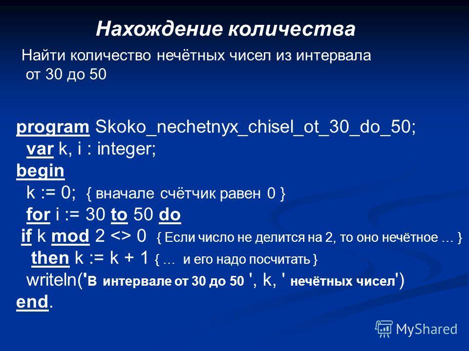 Нахождение количества Найти количество нечётных чисел из интервала от 30 до 50 program Skoko_nechetnyx_chisel_ot_30_do_50; var k, i : integer; begin k := 0; { вначале счётчик равен 0 } for i := 30 to 50 do if k mod 2  0 { Если число не делится на 2,