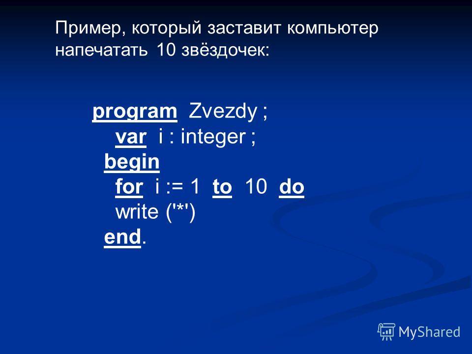 program Zvezdy ; var i : integer ; begin for i := 1 to 10 do write ('*') end. Пример, который заставит компьютер напечатать 10 звёздочек: