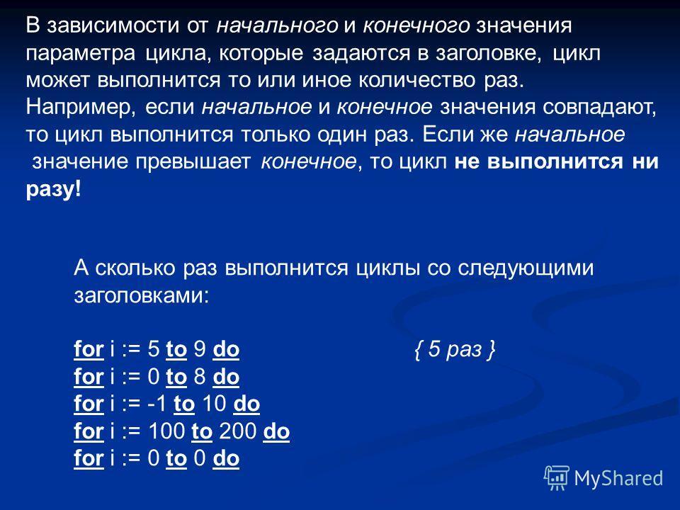 В зависимости от начального и конечного значения параметра цикла, которые задаются в заголовке, цикл может выполнится то или иное количество раз. Например, если начальное и конечное значения совпадают, то цикл выполнится только один раз. Если же нача