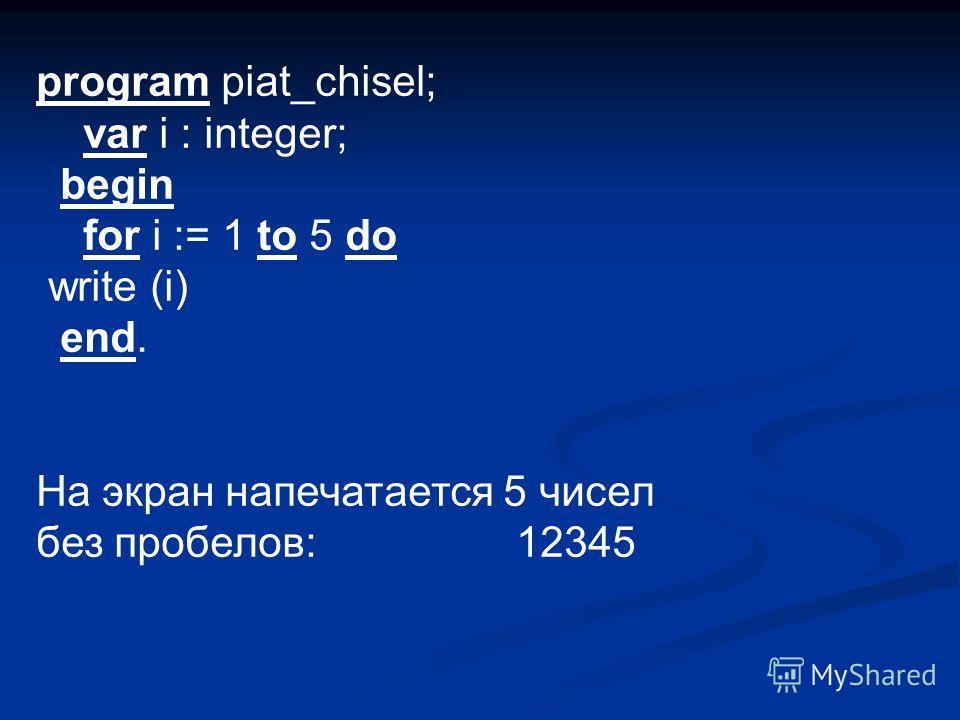 program piat_chisel; var i : integer; begin for i := 1 to 5 do write (i) end. На экран напечатается 5 чисел без пробелов: 12345