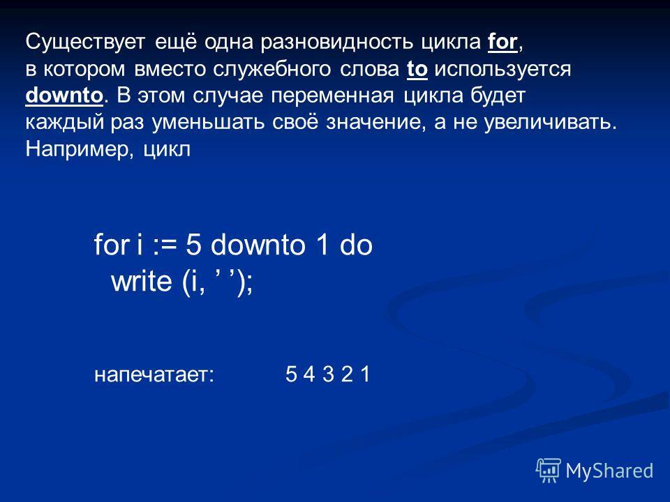 Существует ещё одна разновидность цикла for, в котором вместо служебного слова to используется downto. В этом случае переменная цикла будет каждый раз уменьшать своё значение, а не увеличивать. Например, цикл for i := 5 downto 1 do write (i, ); напеч