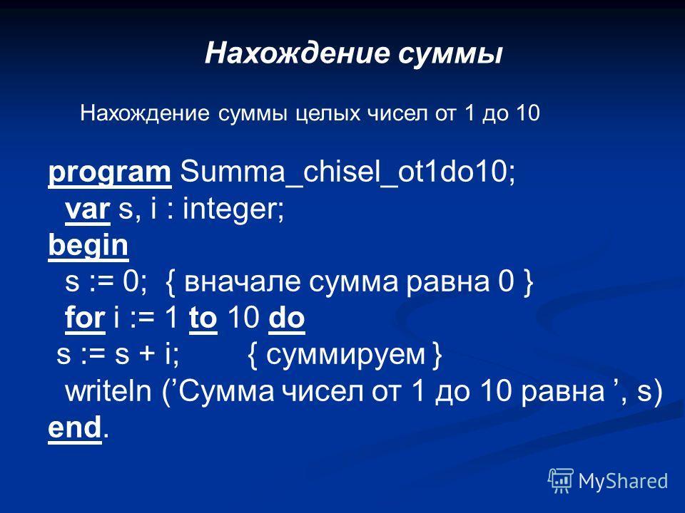 Нахождение суммы Нахождение суммы целых чисел от 1 до 10 program Summa_chisel_ot1do10; var s, i : integer; begin s := 0; { вначале сумма равна 0 } for i := 1 to 10 do s := s + i; { суммируем } writeln (Сумма чисел от 1 до 10 равна, s) end.