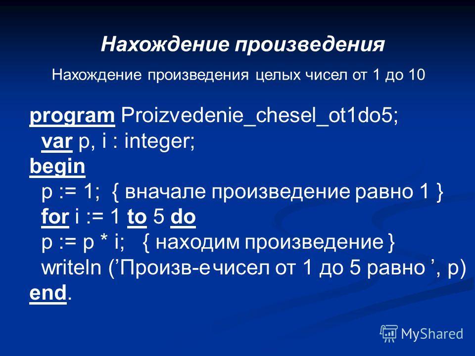 Нахождение произведения Нахождение произведения целых чисел от 1 до 10 program Proizvedenie_chesel_ot1do5; var p, i : integer; begin p := 1; { вначале произведение равно 1 } for i := 1 to 5 do p := p * i; { находим произведение } writeln (Произв-е чи
