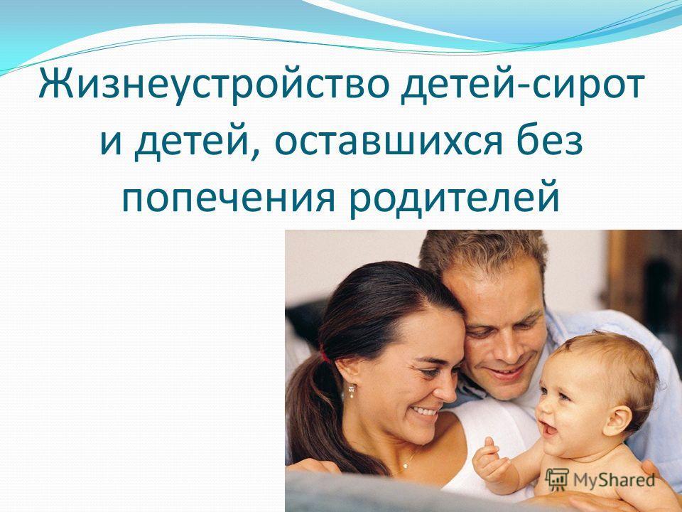 Жизнеустройство детей-сирот и детей, оставшихся без попечения родителей