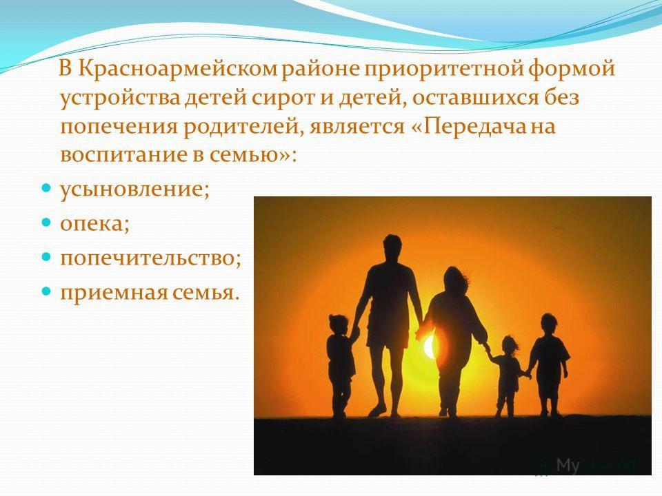 В Красноармейском районе приоритетной формой устройства детей сирот и детей, оставшихся без попечения родителей, является «Передача на воспитание в семью»: усыновление; опека; попечительство; приемная семья.