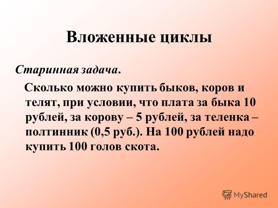 Вложенные циклы Старинная задача. Сколько можно купить быков, коров и телят, при условии, что плата за быка 10 рублей, за корову – 5 рублей, за теленка – полтинник (0,5 руб.). На 100 рублей надо купить 100 голов скота.