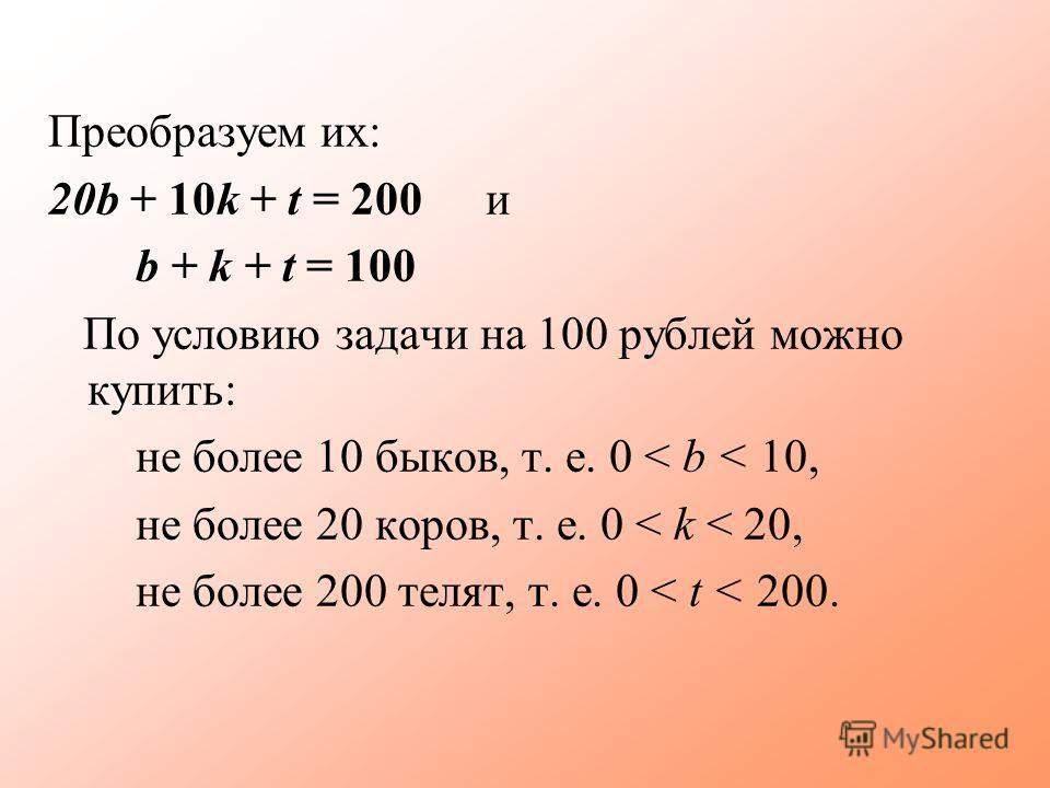 Преобразуем их: 20b + 10k + t = 200 и b + k + t = 100 По условию задачи на 100 рублей можно купить: не более 10 быков, т. е. 0 < b < 10, не более 20 коров, т. е. 0 < k < 20, не более 200 телят, т. е. 0 < t < 200.