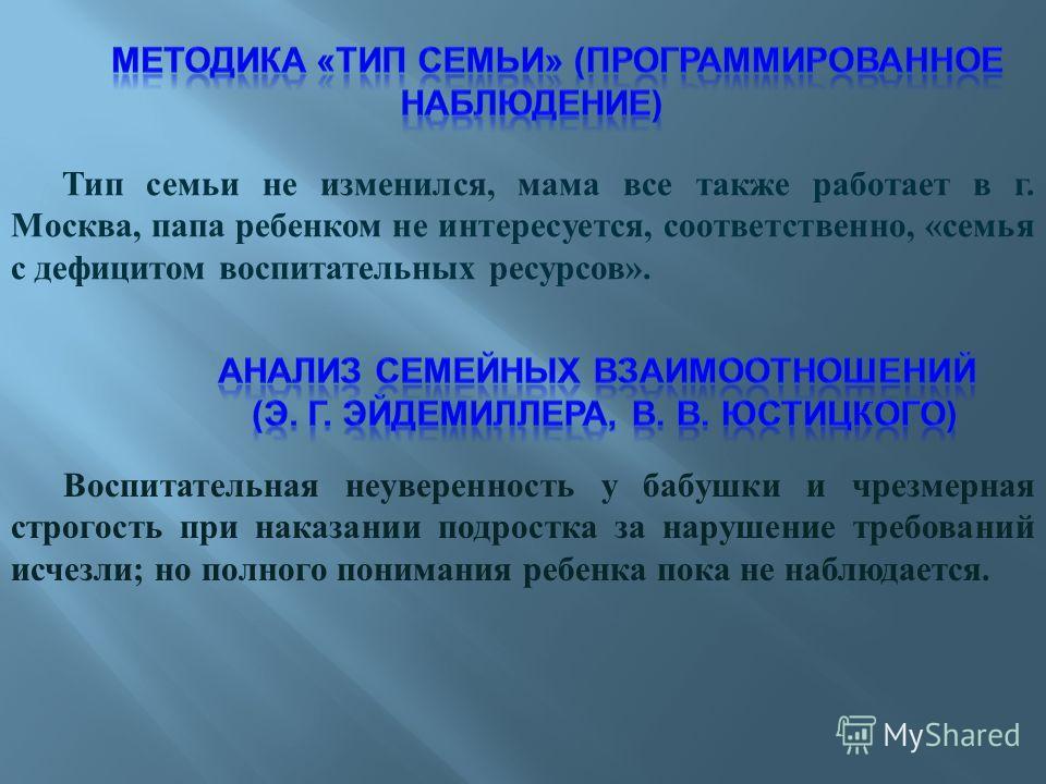Тип семьи не изменился, мама все также работает в г. Москва, папа ребенком не интересуется, соответственно, «семья с дефицитом воспитательных ресурсов». Воспитательная неуверенность у бабушки и чрезмерная строгость при наказании подростка за нарушени