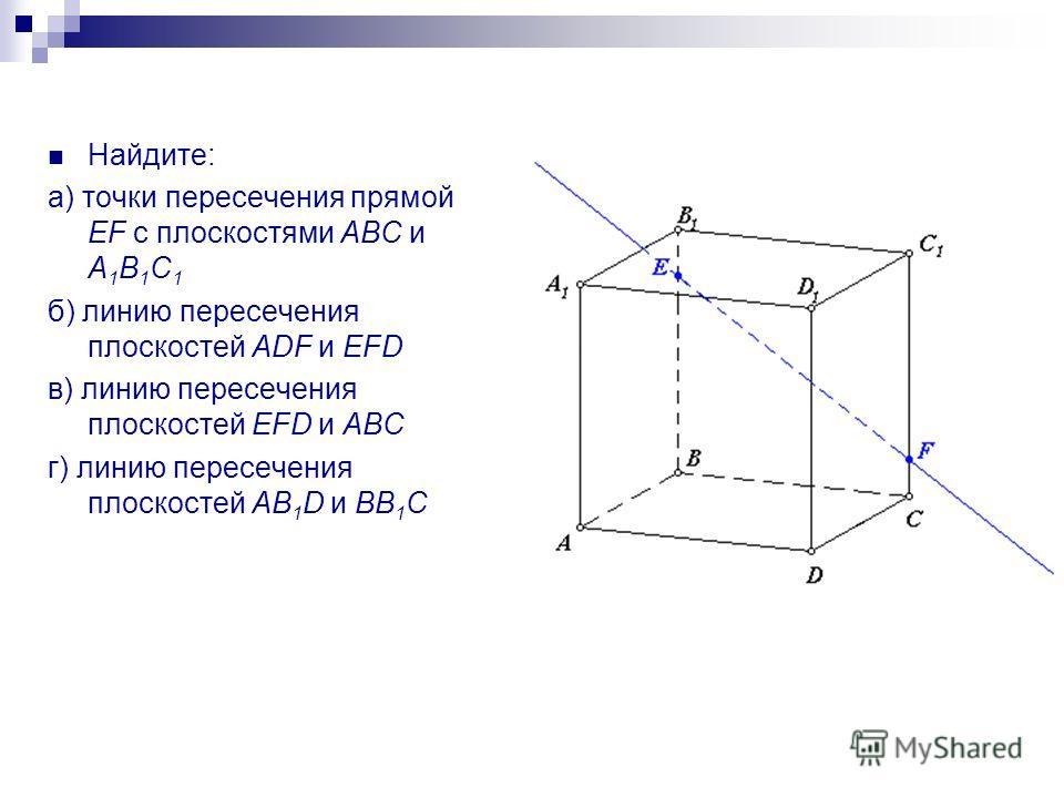 Найдите: а) точки пересечения прямой EF с плоскостями АВС и А 1 В 1 С 1 б) линию пересечения плоскостей ADF и EFD в) линию пересечения плоскостей EFD и АВС г) линию пересечения плоскостей AB 1 D и BB 1 C