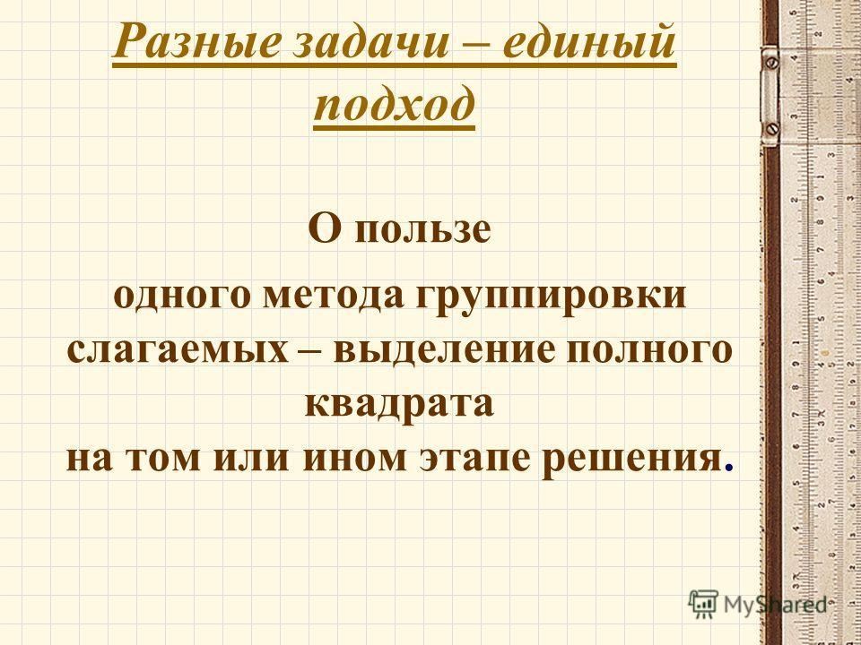 Разные задачи – единый подход О пользе одного метода группировки слагаемых – выделение полного квадрата на том или ином этапе решения.