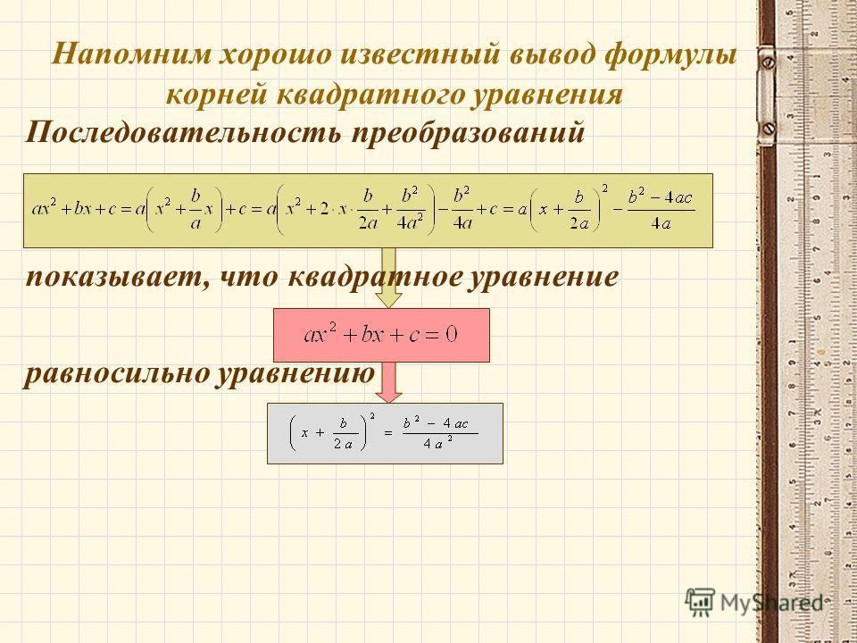 Напомним хорошо известный вывод формулы корней квадратного уравнения Последовательность преобразований показывает, что квадратное уравнение равносильно уравнению